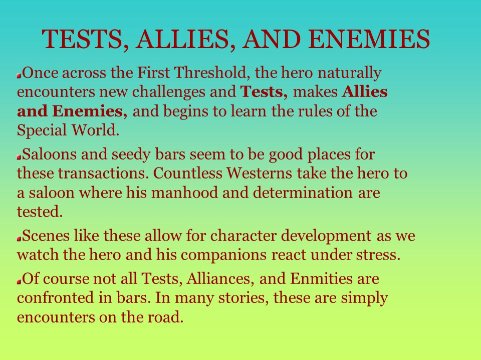 TESTS, ALLIES, AND ENEMIES Once across the First Threshold, the hero naturally encounters new challenges and Tests, makes Allies and Enemies, and begins to learn the rules of the Special World.