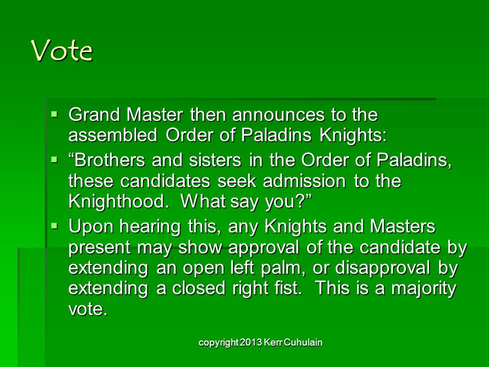 Vote  Grand Master then announces to the assembled Order of Paladins Knights:  Brothers and sisters in the Order of Paladins, these candidates seek admission to the Knighthood.
