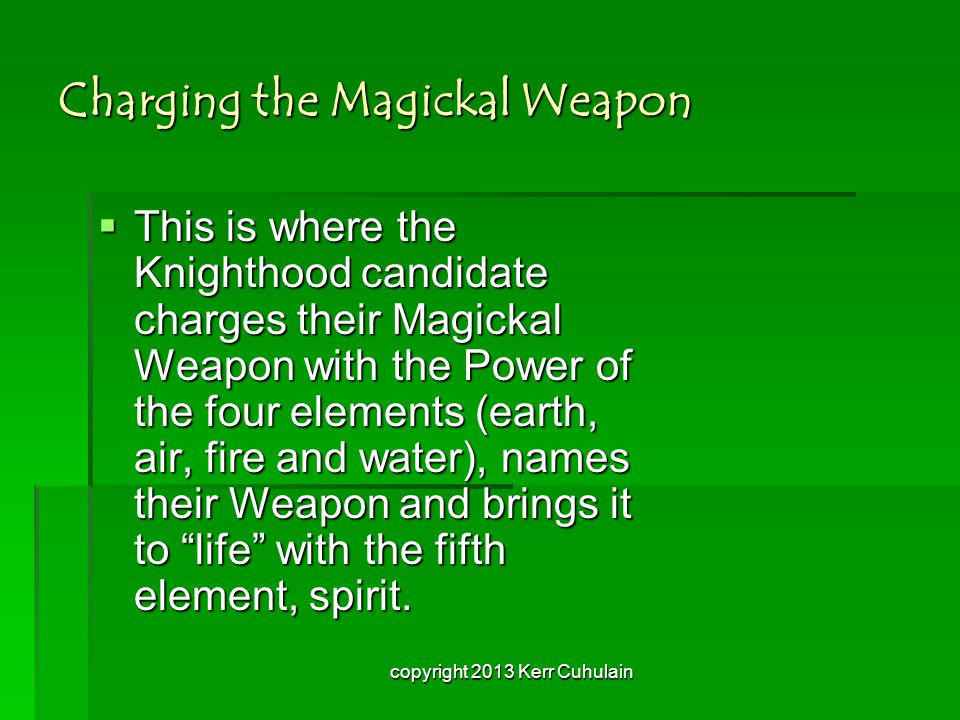 Charging the Magickal Weapon  This is where the Knighthood candidate charges their Magickal Weapon with the Power of the four elements (earth, air, fire and water), names their Weapon and brings it to life with the fifth element, spirit.