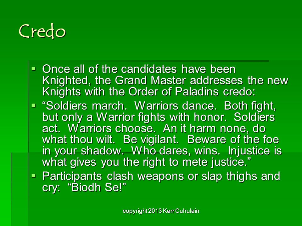 Credo  Once all of the candidates have been Knighted, the Grand Master addresses the new Knights with the Order of Paladins credo:  Soldiers march.