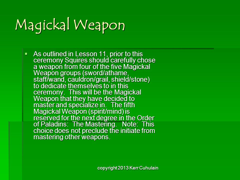 Magickal Weapon  As outlined in Lesson 11, prior to this ceremony Squires should carefully chose a weapon from four of the five Magickal Weapon groups (sword/athame, staff/wand, cauldron/grail, shield/stone) to dedicate themselves to in this ceremony.