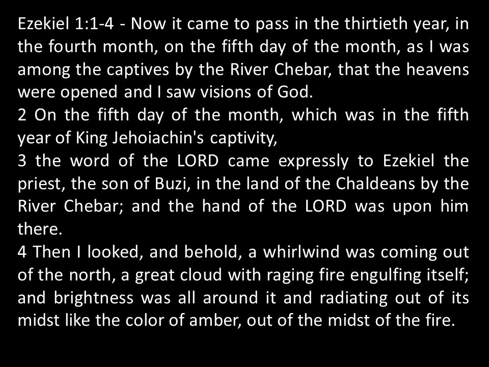 Ezekiel 1:1-4 - Now it came to pass in the thirtieth year, in the fourth month, on the fifth day of the month, as I was among the captives by the River Chebar, that the heavens were opened and I saw visions of God.