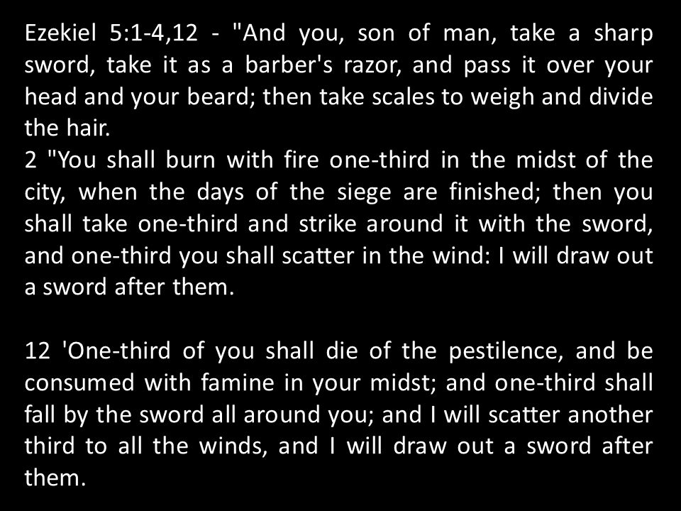 Ezekiel 5:1-4,12 - And you, son of man, take a sharp sword, take it as a barber s razor, and pass it over your head and your beard; then take scales to weigh and divide the hair.