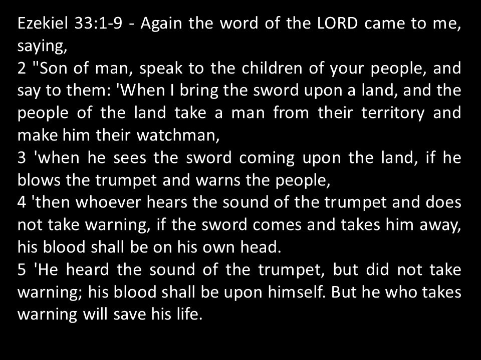 Ezekiel 33:1-9 - Again the word of the LORD came to me, saying, 2 Son of man, speak to the children of your people, and say to them: When I bring the sword upon a land, and the people of the land take a man from their territory and make him their watchman, 3 when he sees the sword coming upon the land, if he blows the trumpet and warns the people, 4 then whoever hears the sound of the trumpet and does not take warning, if the sword comes and takes him away, his blood shall be on his own head.