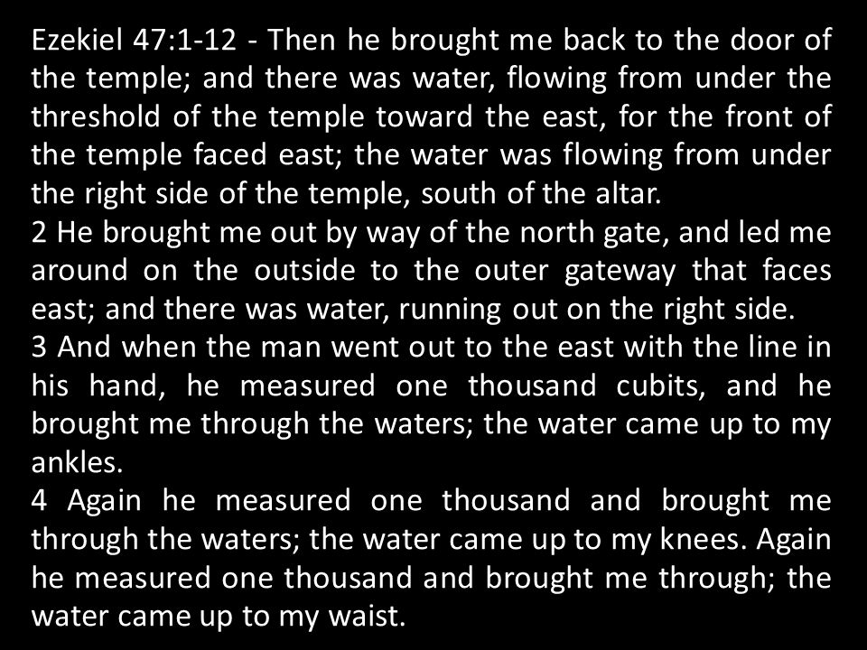 Ezekiel 47:1-12 - Then he brought me back to the door of the temple; and there was water, flowing from under the threshold of the temple toward the east, for the front of the temple faced east; the water was flowing from under the right side of the temple, south of the altar.