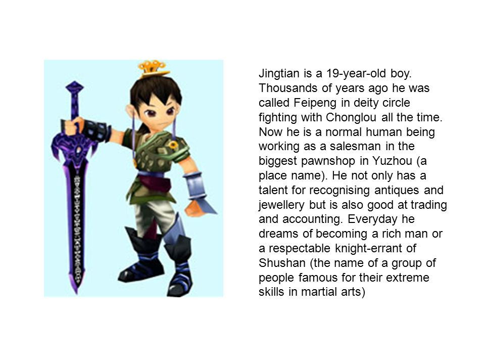 Jingtian is a 19-year-old boy. Thousands of years ago he was called Feipeng in deity circle fighting with Chonglou all the time. Now he is a normal hu