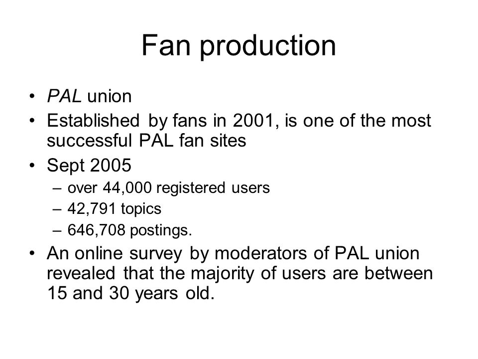 Fan production PAL union Established by fans in 2001, is one of the most successful PAL fan sites Sept 2005 –over 44,000 registered users –42,791 topics –646,708 postings.