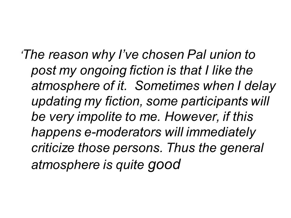 ' The reason why I've chosen Pal union to post my ongoing fiction is that I like the atmosphere of it. Sometimes when I delay updating my fiction, som