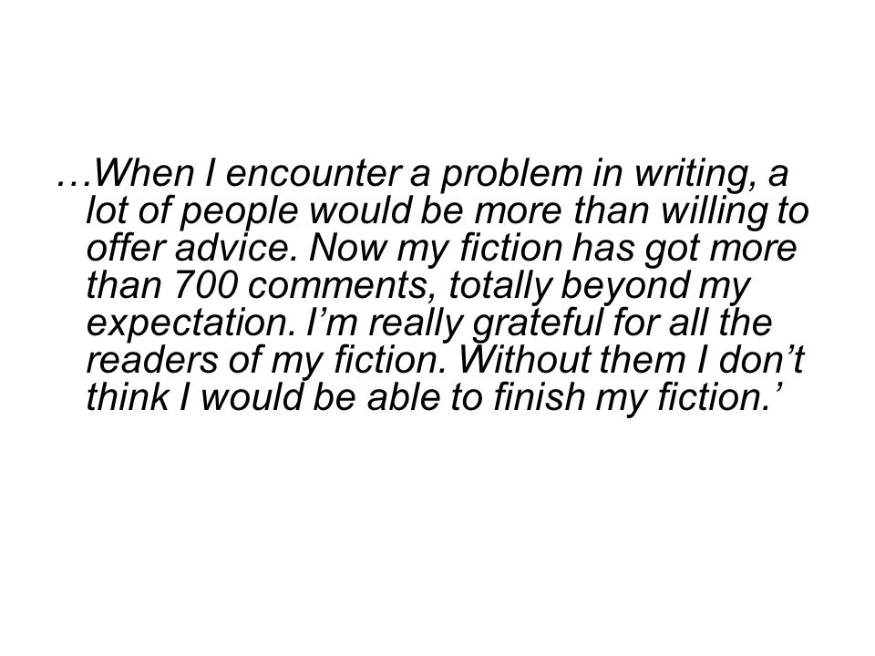 …When I encounter a problem in writing, a lot of people would be more than willing to offer advice.