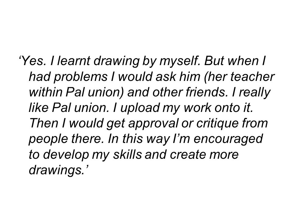 'Yes. I learnt drawing by myself. But when I had problems I would ask him (her teacher within Pal union) and other friends. I really like Pal union. I