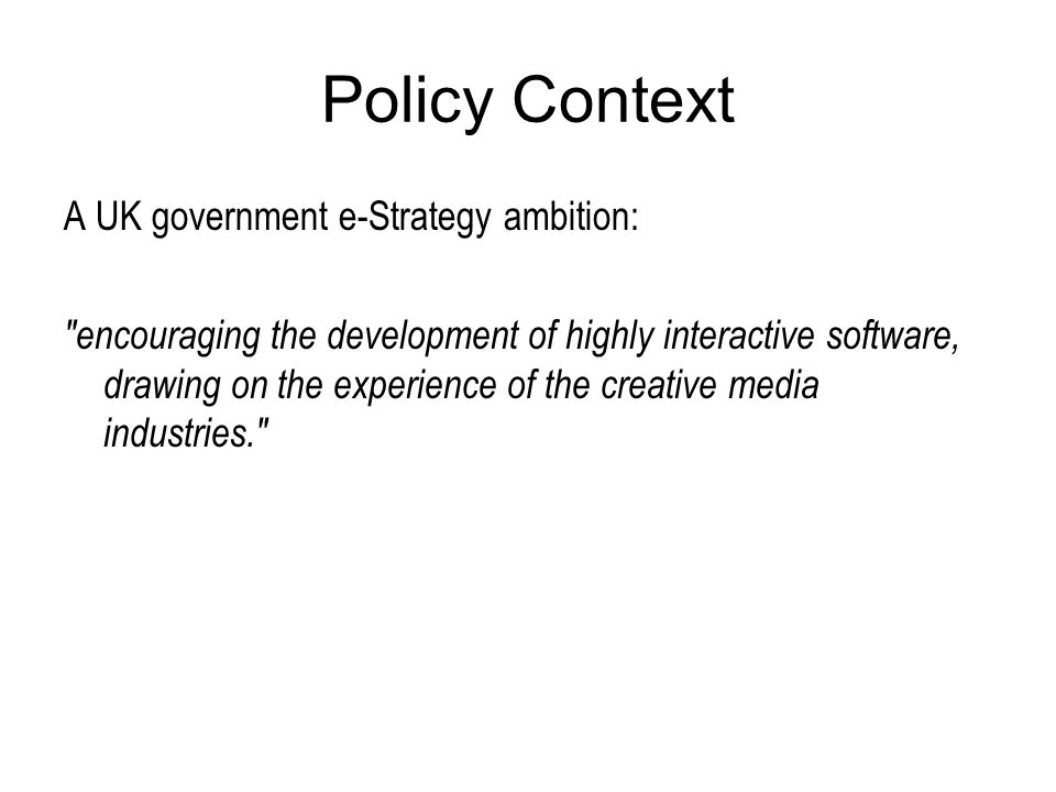 Policy Context A UK government e-Strategy ambition: encouraging the development of highly interactive software, drawing on the experience of the creative media industries.