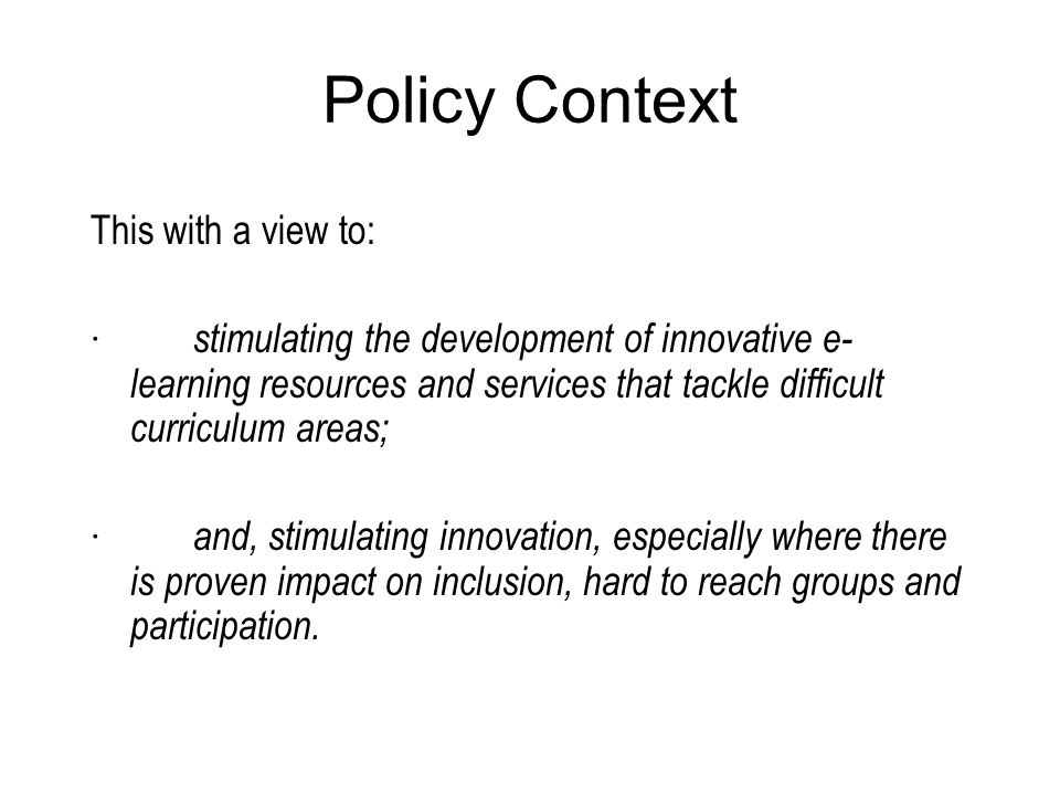 Policy Context This with a view to: · stimulating the development of innovative e- learning resources and services that tackle difficult curriculum areas; · and, stimulating innovation, especially where there is proven impact on inclusion, hard to reach groups and participation.