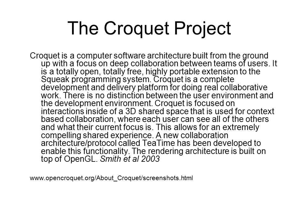 The Croquet Project Croquet is a computer software architecture built from the ground up with a focus on deep collaboration between teams of users.