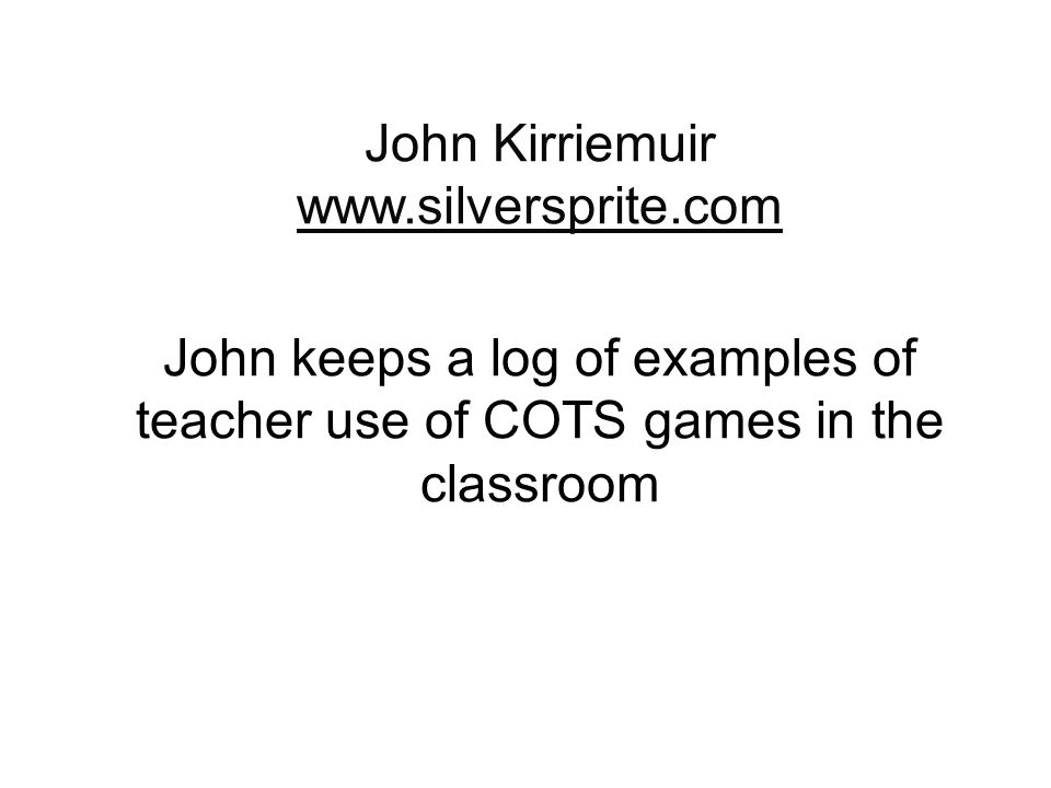 John Kirriemuir www.silversprite.com www.silversprite.com John keeps a log of examples of teacher use of COTS games in the classroom