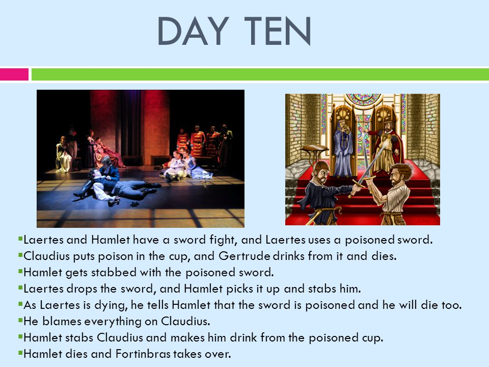DAY TEN  Laertes and Hamlet have a sword fight, and Laertes uses a poisoned sword.
