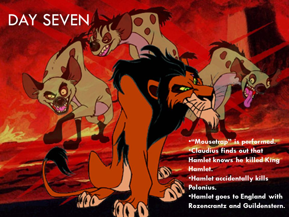 DAY SEVEN Mousetrap is performed. Claudius finds out that Hamlet knows he killed King Hamlet.