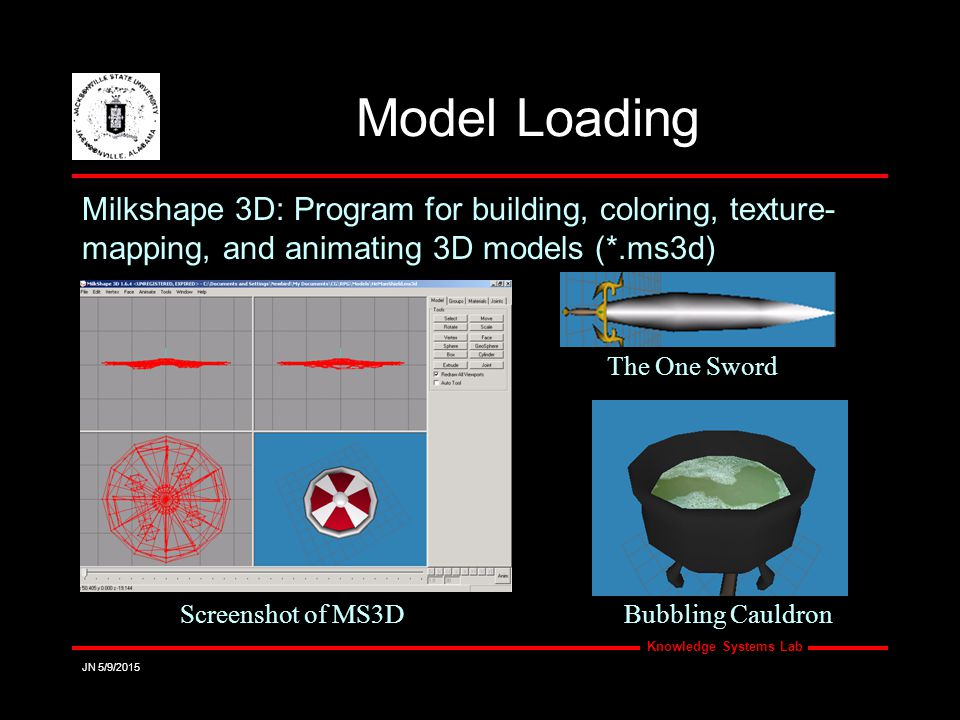 Knowledge Systems Lab JN 5/9/2015 Model Loading Milkshape 3D: Program for building, coloring, texture- mapping, and animating 3D models (*.ms3d) Screenshot of MS3D The One Sword Bubbling Cauldron