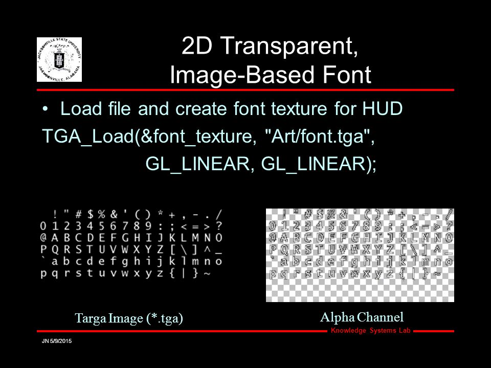 Knowledge Systems Lab JN 5/9/2015 2D Transparent, Image-Based Font Load file and create font texture for HUD TGA_Load(&font_texture, Art/font.tga , GL_LINEAR, GL_LINEAR); Targa Image (*.tga) Alpha Channel