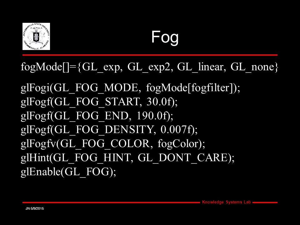 Knowledge Systems Lab JN 5/9/2015 Fog glFogi(GL_FOG_MODE, fogMode[fogfilter]); glFogf(GL_FOG_START, 30.0f); glFogf(GL_FOG_END, 190.0f); glFogf(GL_FOG_DENSITY, 0.007f); glFogfv(GL_FOG_COLOR, fogColor); glHint(GL_FOG_HINT, GL_DONT_CARE); glEnable(GL_FOG); fogMode[]={GL_exp, GL_exp2, GL_linear, GL_none}