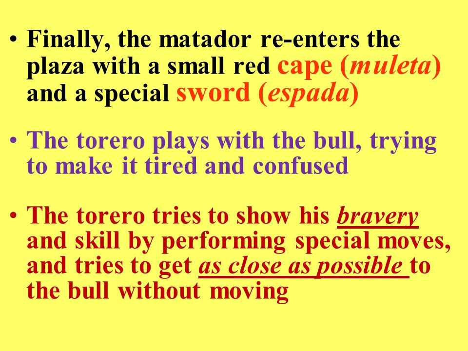 Finally, the matador re-enters the plaza with a small red cape (muleta) and a special sword (espada) The torero plays with the bull, trying to make it tired and confused The torero tries to show his bravery and skill by performing special moves, and tries to get as close as possible to the bull without moving