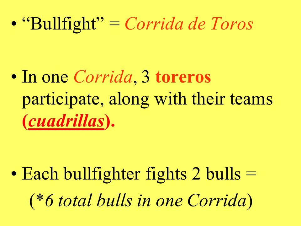 Bullfight = Corrida de Toros In one Corrida, 3 toreros participate, along with their teams (cuadrillas).
