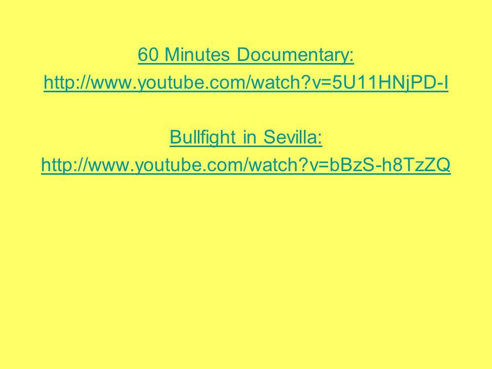 60 Minutes Documentary: http://www.youtube.com/watch v=5U11HNjPD-I Bullfight in Sevilla: http://www.youtube.com/watch v=bBzS-h8TzZQ