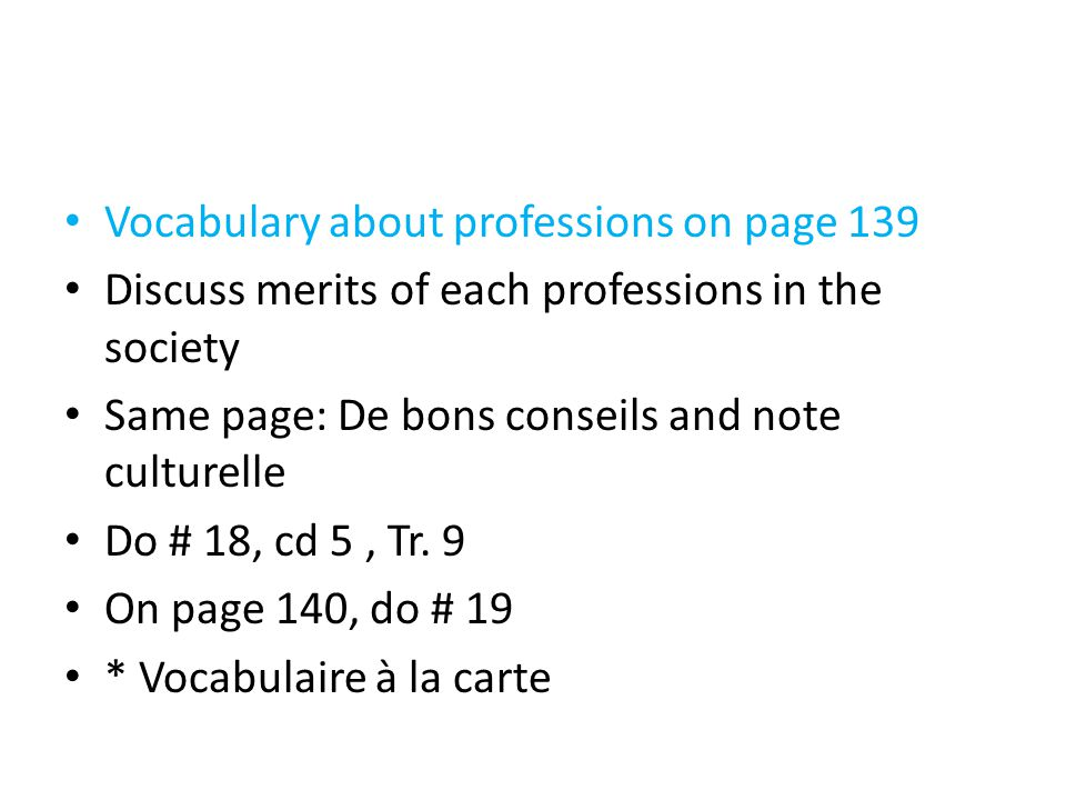Vocabulary about professions on page 139 Discuss merits of each professions in the society Same page: De bons conseils and note culturelle Do # 18, cd 5, Tr.