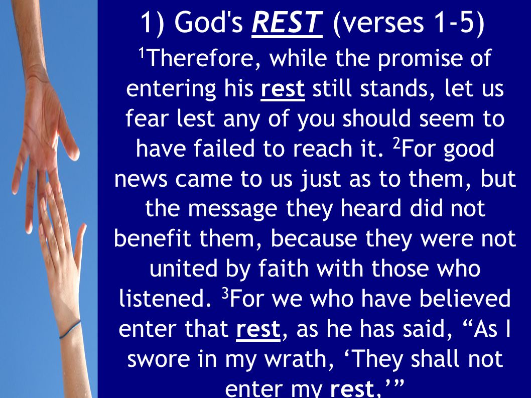 1) God s REST (verses 1-5) 1 Therefore, while the promise of entering his rest still stands, let us fear lest any of you should seem to have failed to reach it.