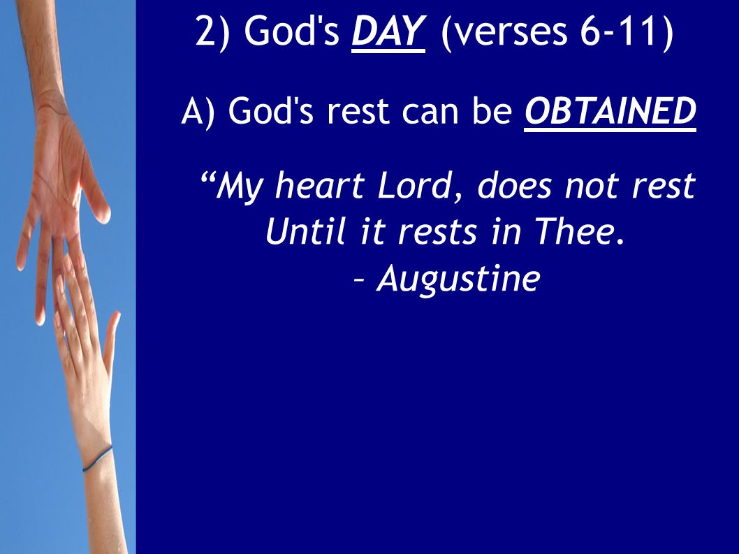 2) God s DAY (verses 6-11) A) God s rest can be OBTAINED My heart Lord, does not rest Until it rests in Thee.