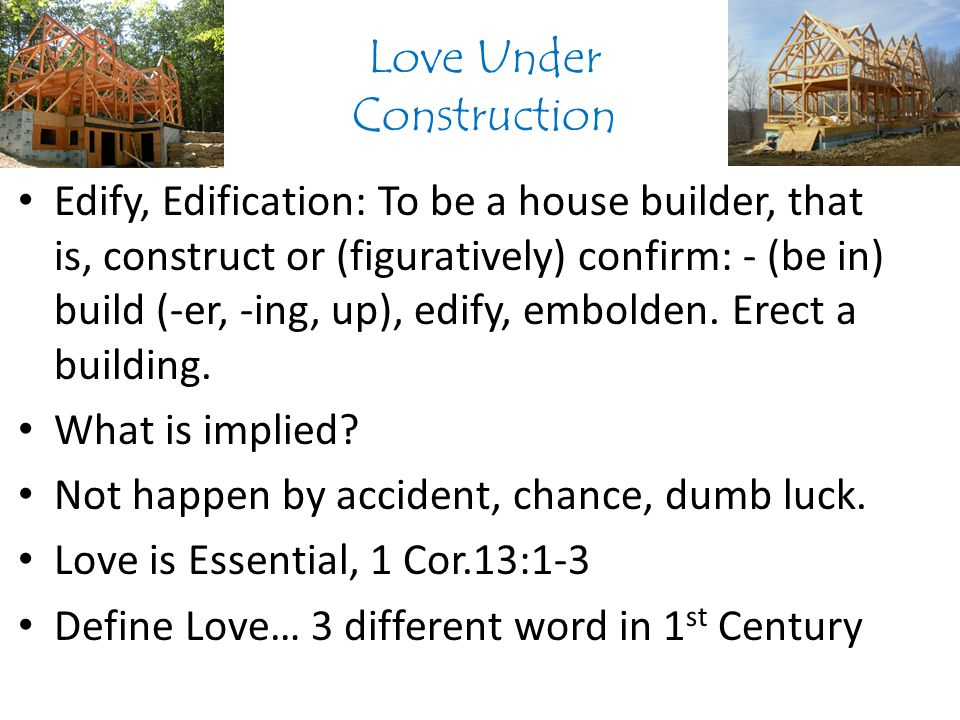 Love Under Construction Edify, Edification: To be a house builder, that is, construct or (figuratively) confirm: - (be in) build (-er, -ing, up), edify, embolden.
