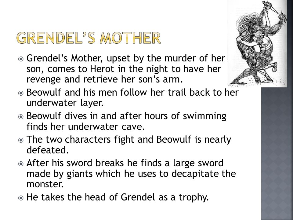  Grendel's Mother, upset by the murder of her son, comes to Herot in the night to have her revenge and retrieve her son's arm.