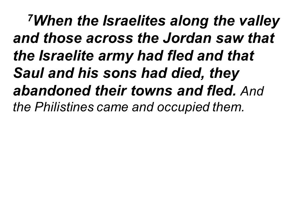 7 When the Israelites along the valley and those across the Jordan saw that the Israelite army had fled and that Saul and his sons had died, they abandoned their towns and fled.