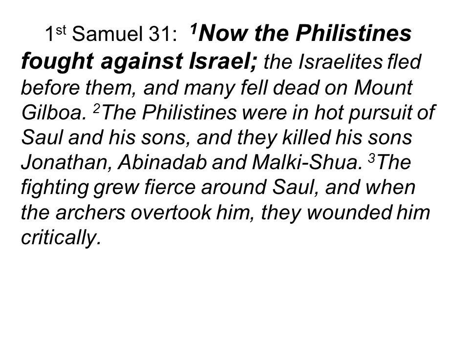 1 st Samuel 31: 1 Now the Philistines fought against Israel; the Israelites fled before them, and many fell dead on Mount Gilboa.