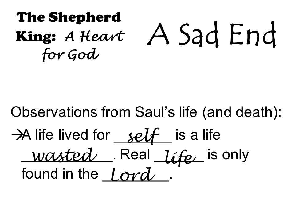 The Shepherd King: A Heart for God Observations from Saul's life (and death):  A life lived for _______ is a life ___________.