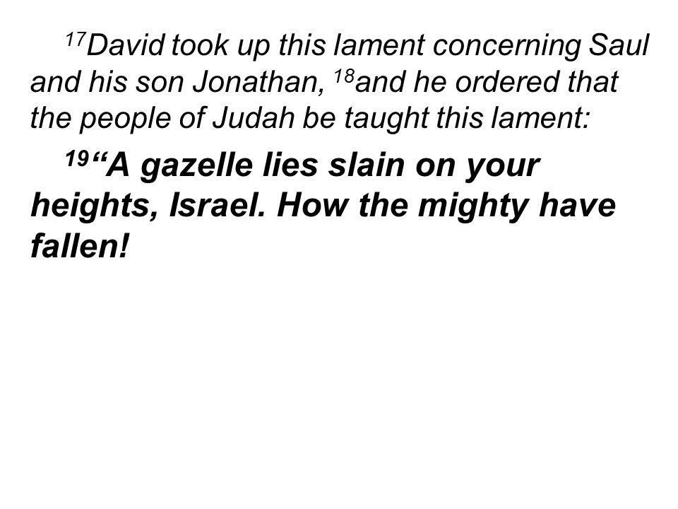 17 David took up this lament concerning Saul and his son Jonathan, 18 and he ordered that the people of Judah be taught this lament: 19 A gazelle lies slain on your heights, Israel.