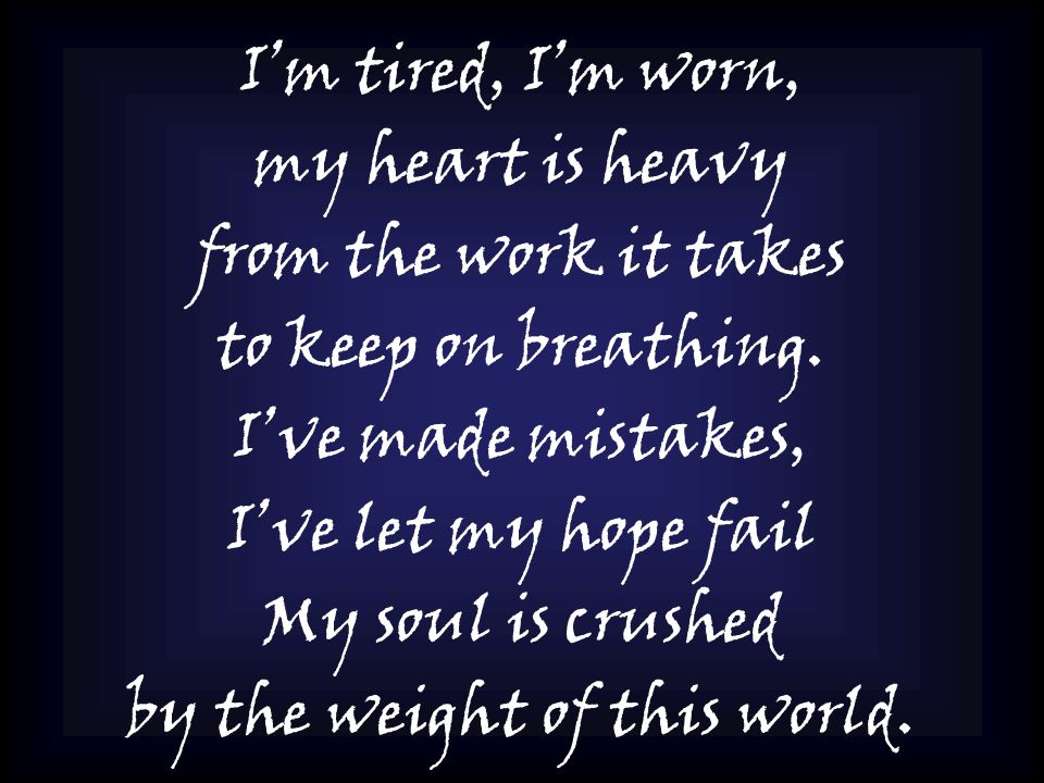 I'm tired, I'm worn, my heart is heavy from the work it takes to keep on breathing.