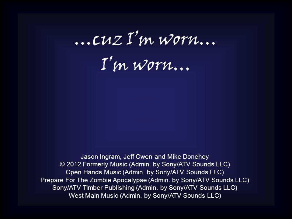 …cuz I'm worn… I'm worn… Jason Ingram, Jeff Owen and Mike Donehey © 2012 Formerly Music (Admin.