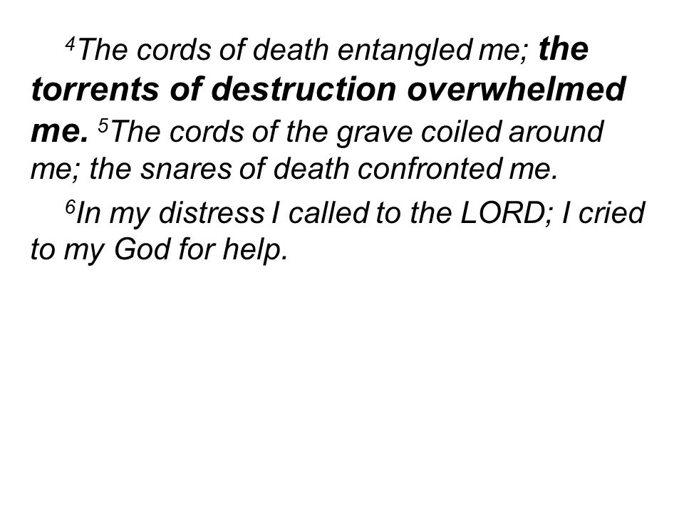 4 The cords of death entangled me; the torrents of destruction overwhelmed me.