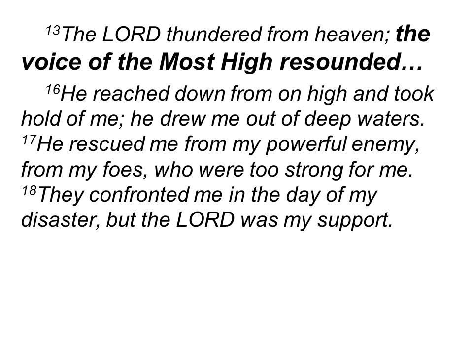 13 The LORD thundered from heaven; the voice of the Most High resounded… 16 He reached down from on high and took hold of me; he drew me out of deep waters.