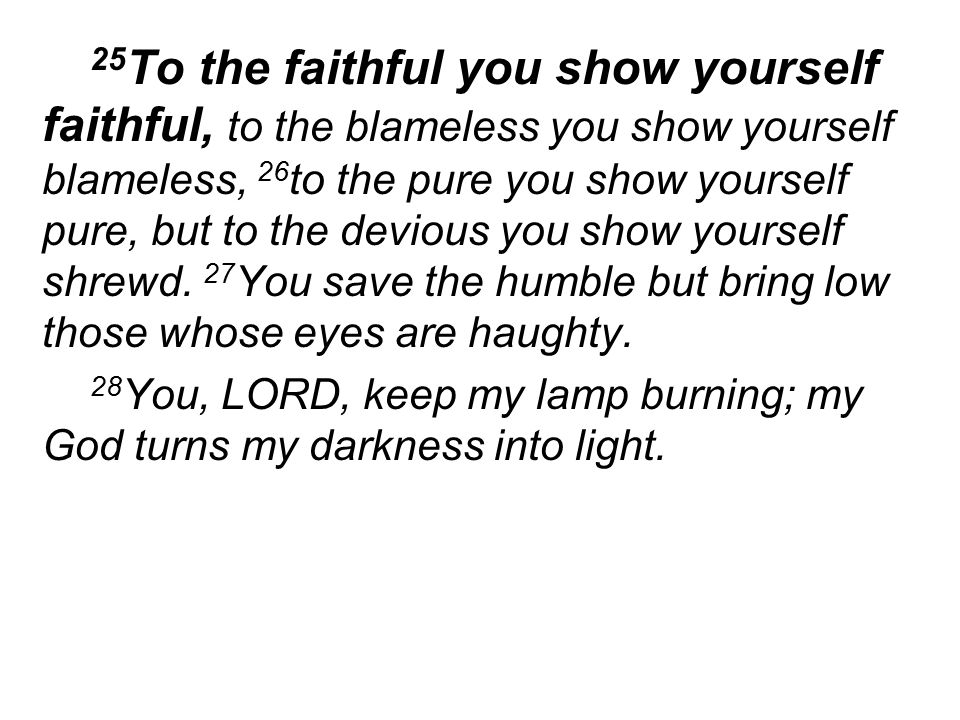 25 To the faithful you show yourself faithful, to the blameless you show yourself blameless, 26 to the pure you show yourself pure, but to the devious you show yourself shrewd.