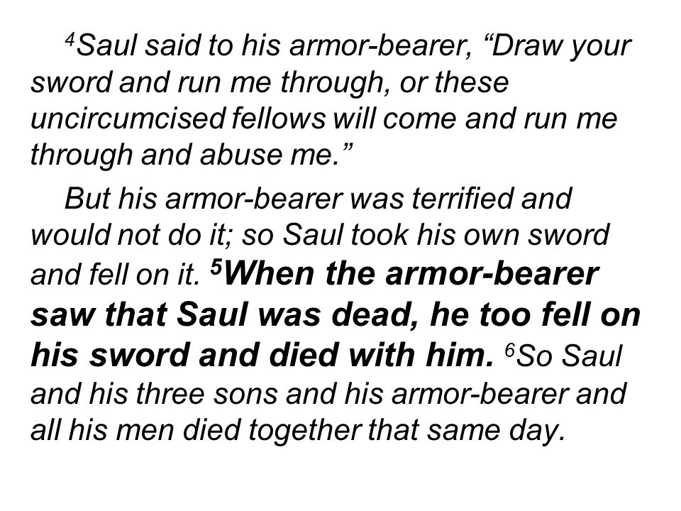 4 Saul said to his armor-bearer, Draw your sword and run me through, or these uncircumcised fellows will come and run me through and abuse me. But his armor-bearer was terrified and would not do it; so Saul took his own sword and fell on it.