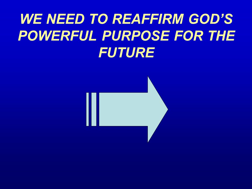 WE NEED TO REAFFIRM GOD'S POWERFUL PURPOSE FOR THE FUTURE