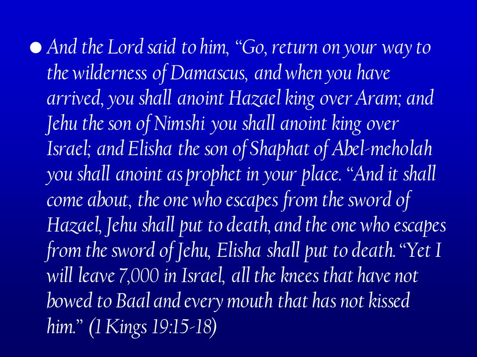 And the Lord said to him, Go, return on your way to the wilderness of Damascus, and when you have arrived, you shall anoint Hazael king over Aram; and Jehu the son of Nimshi you shall anoint king over Israel; and Elisha the son of Shaphat of Abel-meholah you shall anoint as prophet in your place.