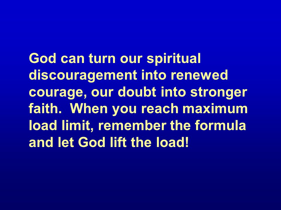 God can turn our spiritual discouragement into renewed courage, our doubt into stronger faith.