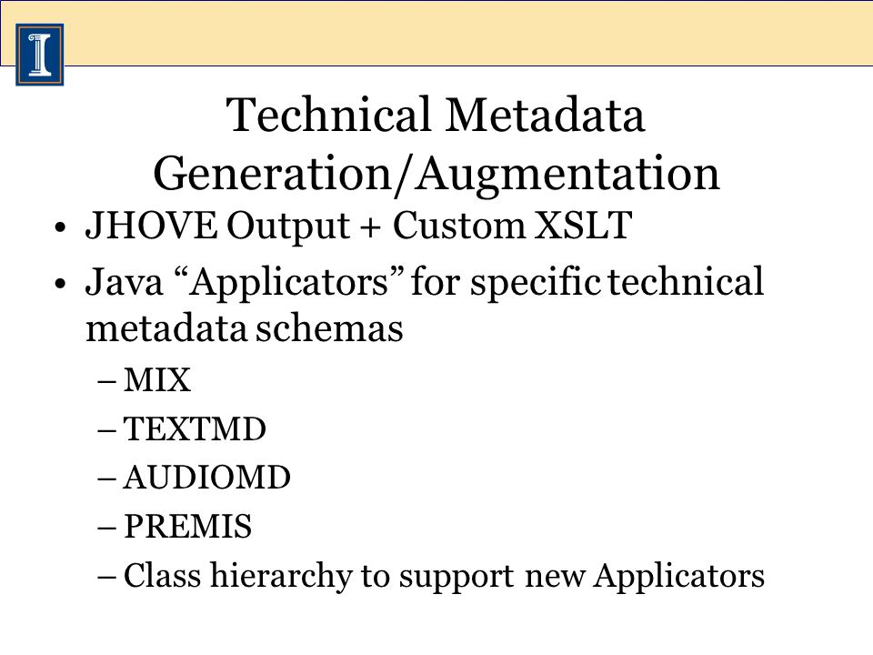 Technical Metadata Generation/Augmentation JHOVE Output + Custom XSLT Java Applicators for specific technical metadata schemas –MIX –TEXTMD –AUDIOMD –PREMIS –Class hierarchy to support new Applicators