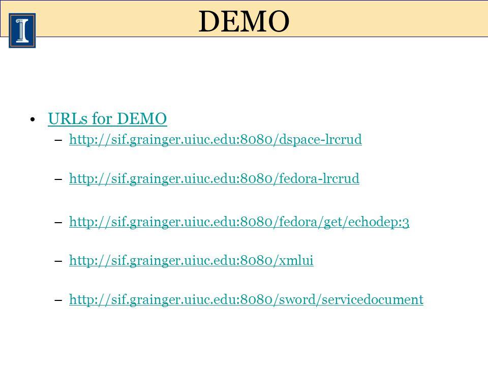 URLs for DEMO –http://sif.grainger.uiuc.edu:8080/dspace-lrcrudhttp://sif.grainger.uiuc.edu:8080/dspace-lrcrud –http://sif.grainger.uiuc.edu:8080/fedora-lrcrudhttp://sif.grainger.uiuc.edu:8080/fedora-lrcrud –http://sif.grainger.uiuc.edu:8080/fedora/get/echodep:3http://sif.grainger.uiuc.edu:8080/fedora/get/echodep:3 –http://sif.grainger.uiuc.edu:8080/xmluihttp://sif.grainger.uiuc.edu:8080/xmlui –http://sif.grainger.uiuc.edu:8080/sword/servicedocumenthttp://sif.grainger.uiuc.edu:8080/sword/servicedocument DEMO