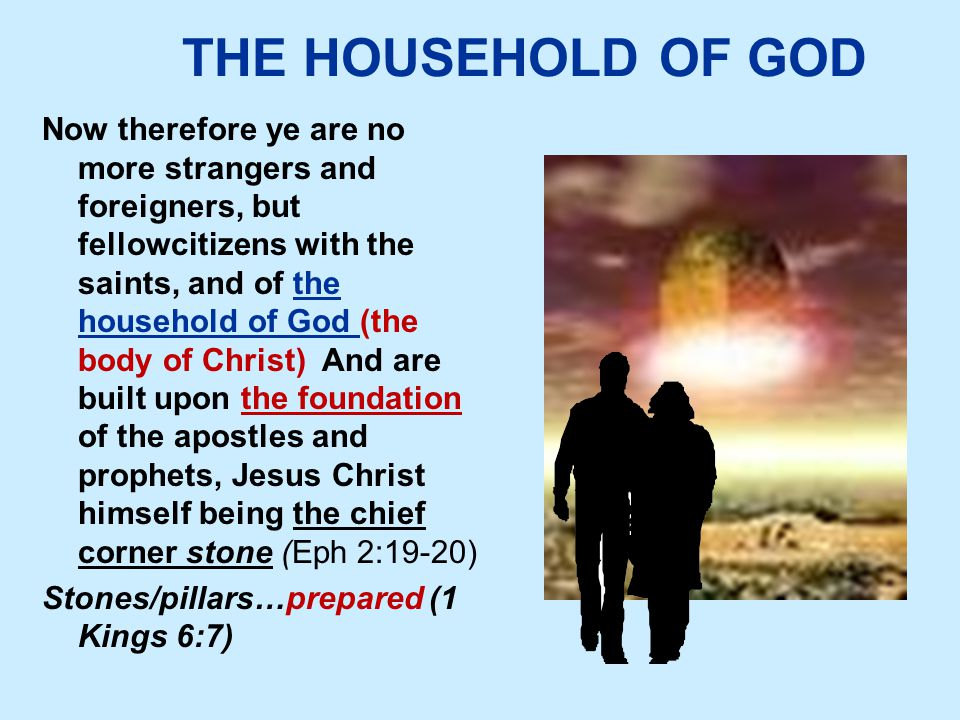 THE HOUSEHOLD OF GOD Now therefore ye are no more strangers and foreigners, but fellowcitizens with the saints, and of the household of God (the body of Christ) And are built upon the foundation of the apostles and prophets, Jesus Christ himself being the chief corner stone (Eph 2:19-20) Stones/pillars…prepared (1 Kings 6:7)