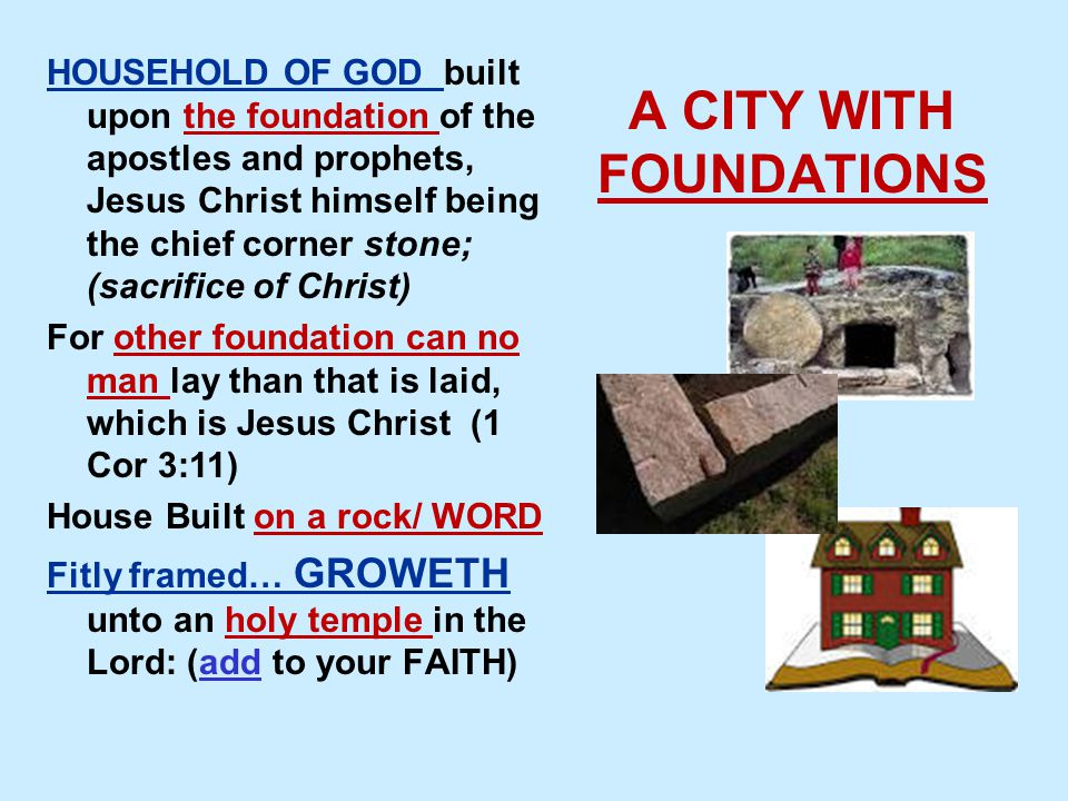 A CITY WITH FOUNDATIONS HOUSEHOLD OF GOD built upon the foundation of the apostles and prophets, Jesus Christ himself being the chief corner stone; (sacrifice of Christ) For other foundation can no man lay than that is laid, which is Jesus Christ (1 Cor 3:11) House Built on a rock/ WORD Fitly framed… GROWETH unto an holy temple in the Lord: (add to your FAITH)