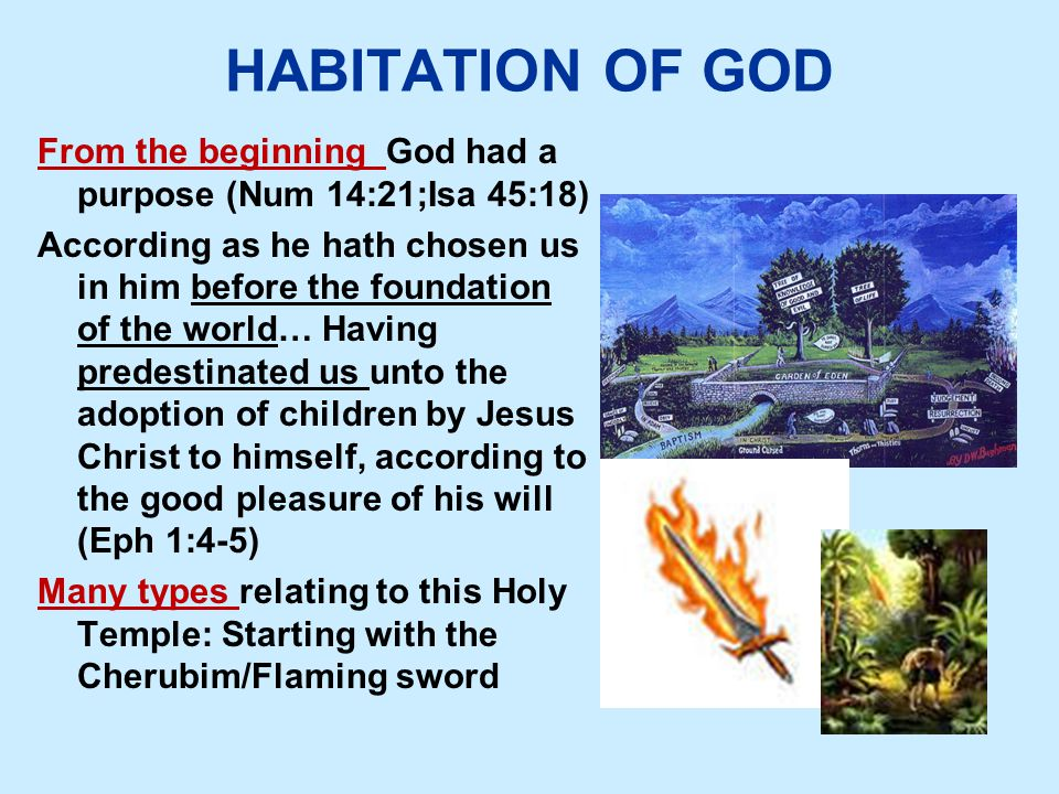 HABITATION OF GOD From the beginning God had a purpose (Num 14:21;Isa 45:18) According as he hath chosen us in him before the foundation of the world… Having predestinated us unto the adoption of children by Jesus Christ to himself, according to the good pleasure of his will (Eph 1:4-5) Many types relating to this Holy Temple: Starting with the Cherubim/Flaming sword