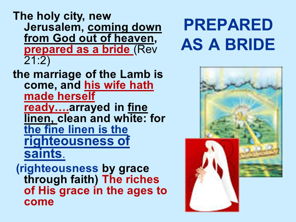 PREPARED AS A BRIDE The holy city, new Jerusalem, coming down from God out of heaven, prepared as a bride (Rev 21:2) the marriage of the Lamb is come, and his wife hath made herself ready….arrayed in fine linen, clean and white: for the fine linen is the righteousness of saints.